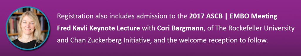 Registration also includes admission to the 2017 ASCB | EMBO Meeting Fred Kavli Keynote Lecture with Cori Bargmann, of The Rockefeller University and Chan Zuckerberg Initiative, and the welcome reception to follow.